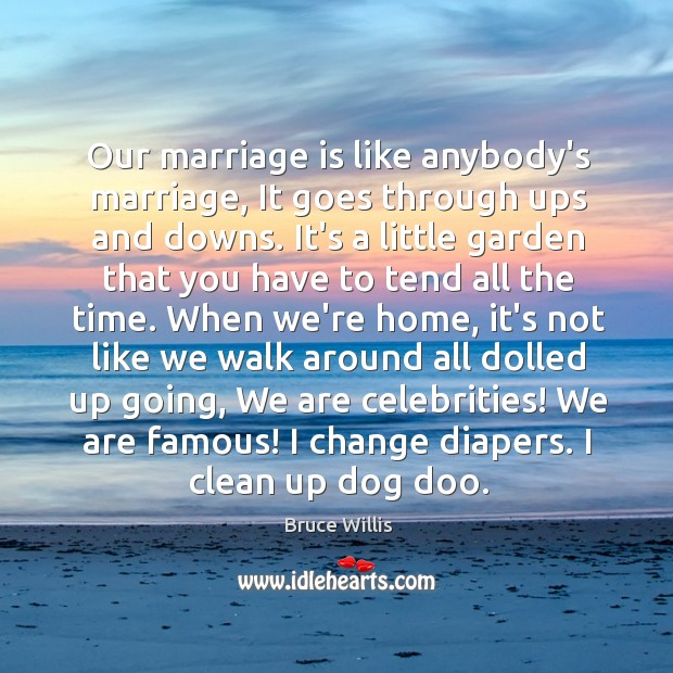 Our marriage is like anybody's marriage, It goes through ups and downs. Bruce Willis Picture Quote