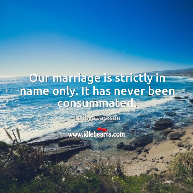 Our marriage is strictly in name only. It has never been consummated. LaToya Jackson Picture Quote