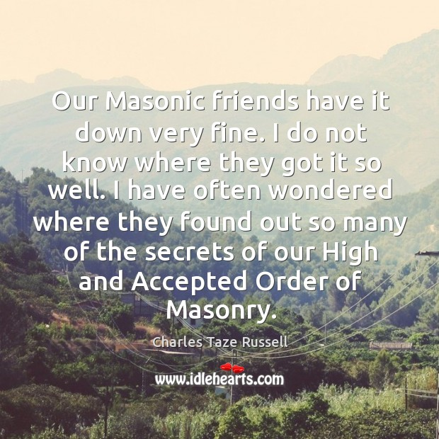Our masonic friends have it down very fine. I do not know where they got it so well. Charles Taze Russell Picture Quote