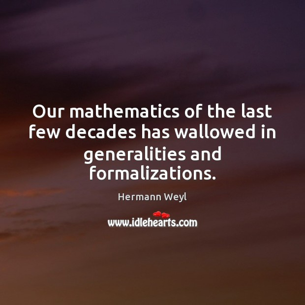 Our mathematics of the last few decades has wallowed in generalities and formalizations. Hermann Weyl Picture Quote