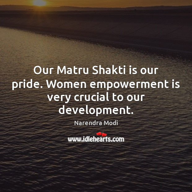Our Matru Shakti is our pride. Women empowerment is very crucial to our development. Narendra Modi Picture Quote
