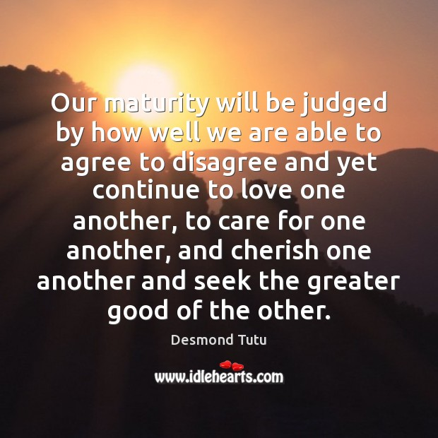 Our maturity will be judged by how well we are able to Image