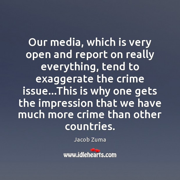 Our media, which is very open and report on really everything, tend Jacob Zuma Picture Quote