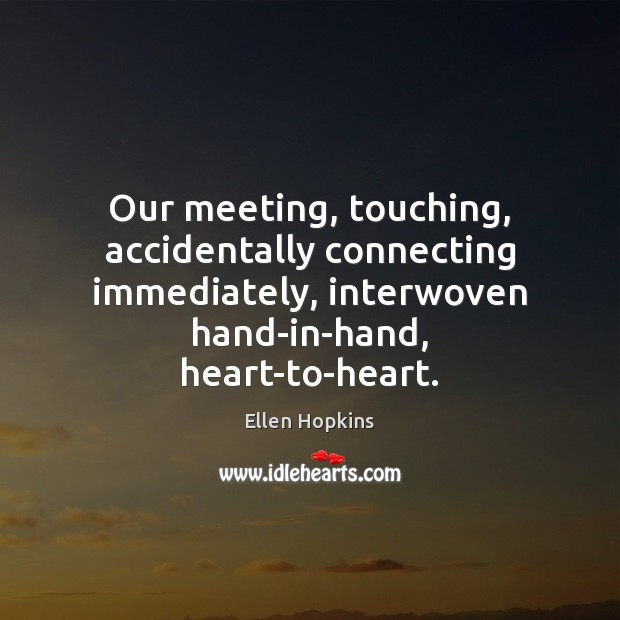 Our meeting, touching, accidentally connecting immediately, interwoven hand-in-hand, heart-to-heart. Ellen Hopkins Picture Quote