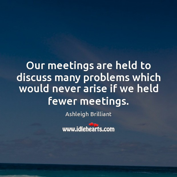 Our meetings are held to discuss many problems which would never arise Ashleigh Brilliant Picture Quote