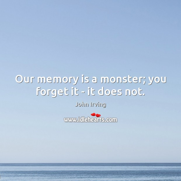 Our memory is a monster; you forget it – it does not. John Irving Picture Quote