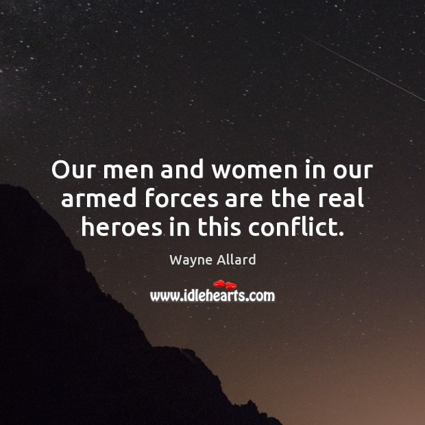 Image, Our men and women in our armed forces are the real heroes in this conflict.
