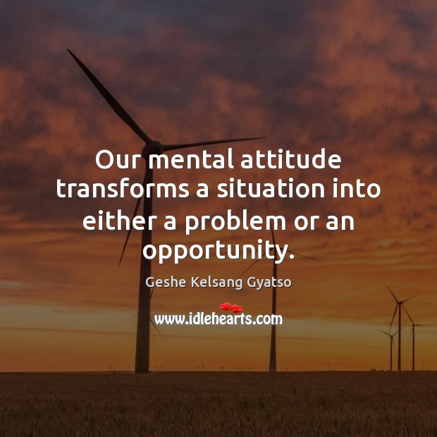 Our mental attitude transforms a situation into either a problem or an opportunity. Geshe Kelsang Gyatso Picture Quote