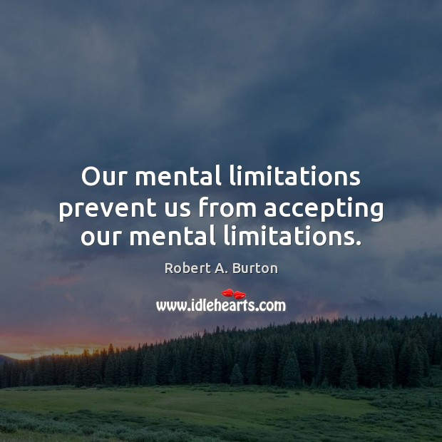 Image, Our mental limitations prevent us from accepting our mental limitations.