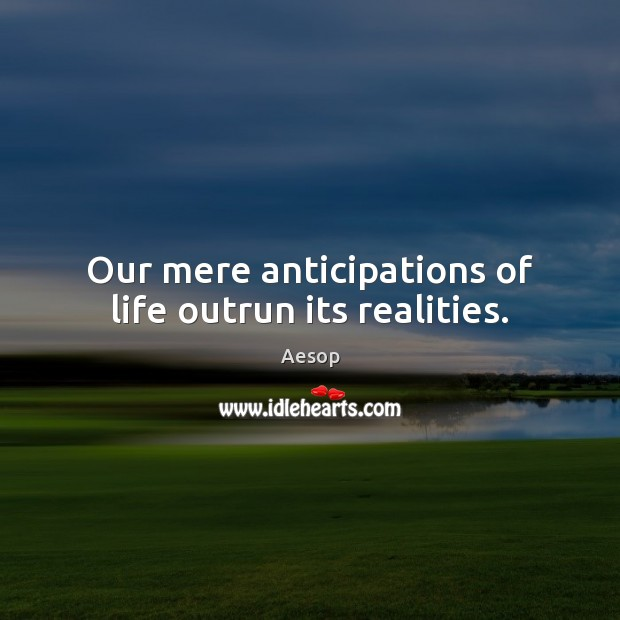 Image, Our mere anticipations of life outrun its realities.
