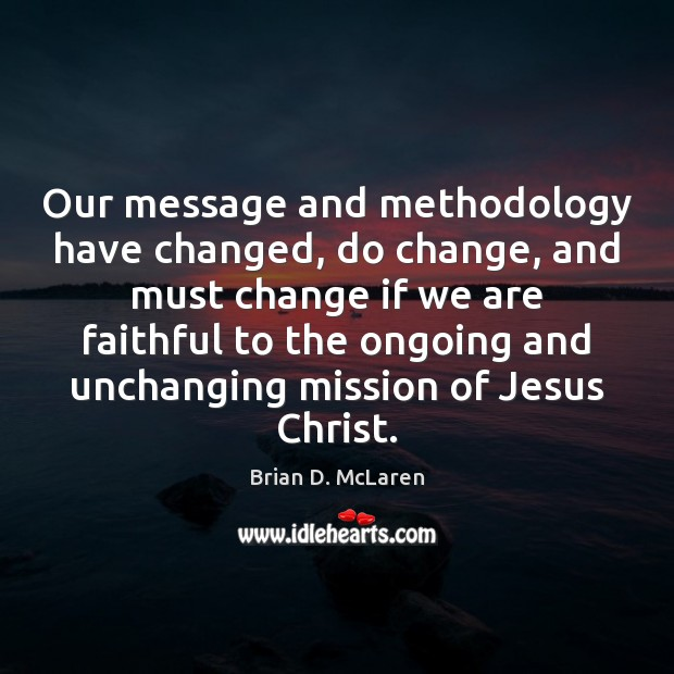 Our message and methodology have changed, do change, and must change if Brian D. McLaren Picture Quote