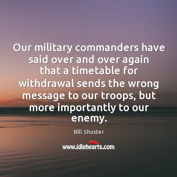 Image, Our military commanders have said over and over again that a timetable for withdrawal sends