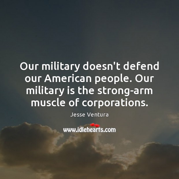 Our military doesn't defend our American people. Our military is the strong-arm Jesse Ventura Picture Quote