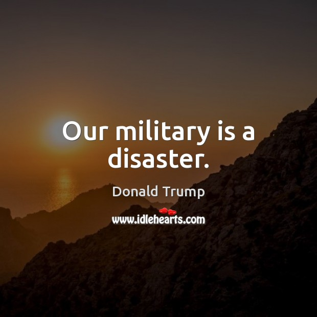 Our military is a disaster. Donald Trump Picture Quote
