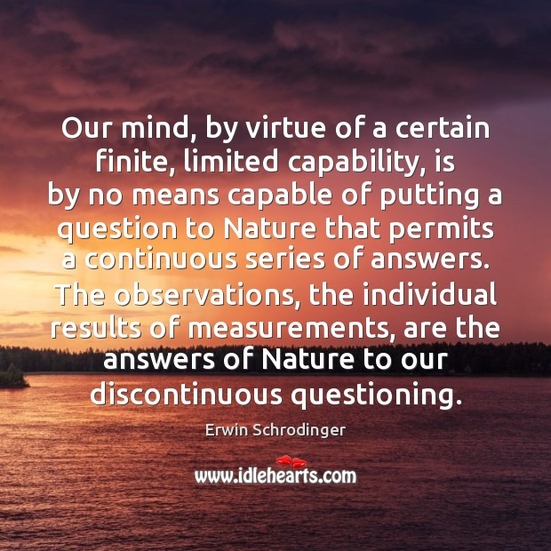 Our mind, by virtue of a certain finite, limited capability, is by Erwin Schrodinger Picture Quote