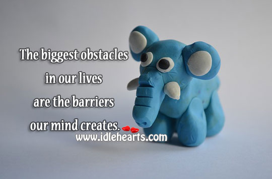 The Biggest Obstacles Are Barriers Our Mind Creates.
