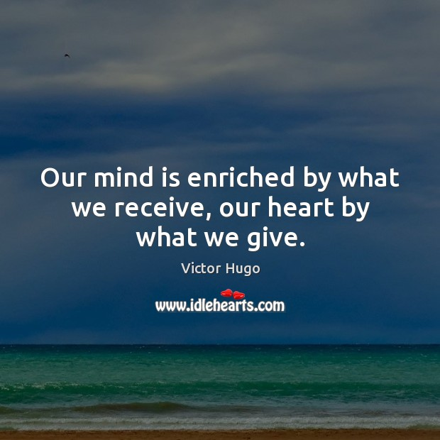 Our mind is enriched by what we receive, our heart by what we give. Victor Hugo Picture Quote