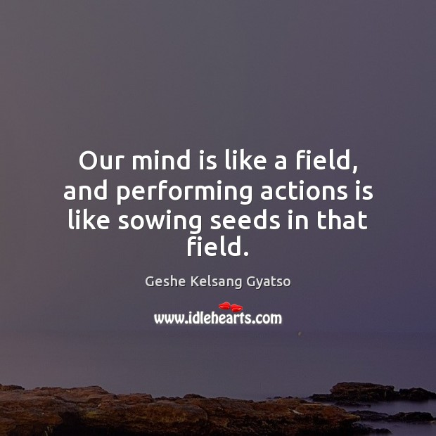 Our mind is like a field, and performing actions is like sowing seeds in that field. Geshe Kelsang Gyatso Picture Quote