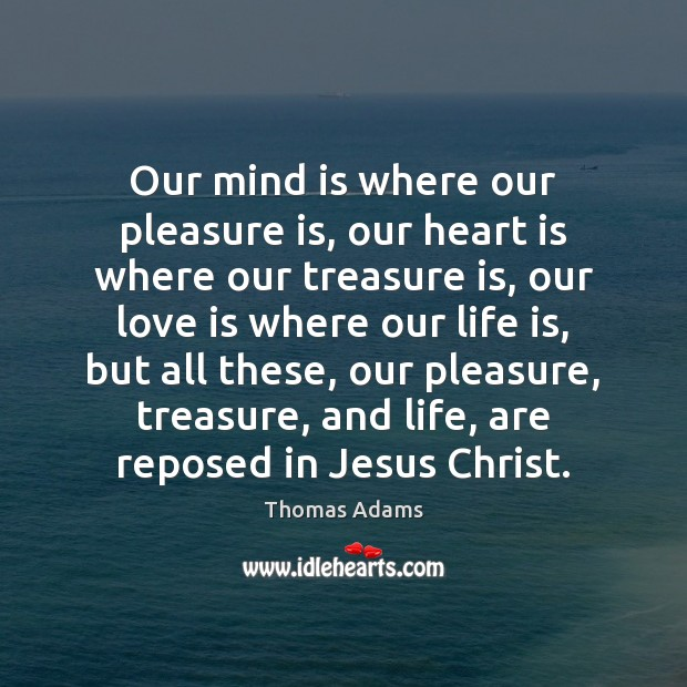 Our mind is where our pleasure is, our heart is where our Image