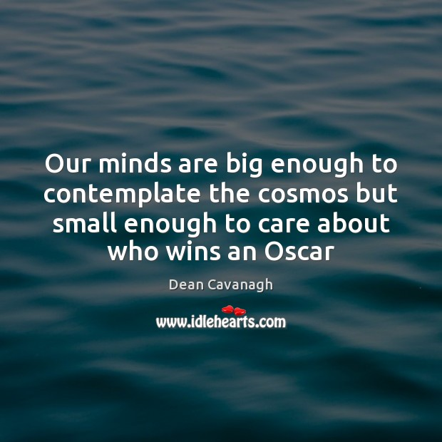 Our minds are big enough to contemplate the cosmos but small enough Dean Cavanagh Picture Quote