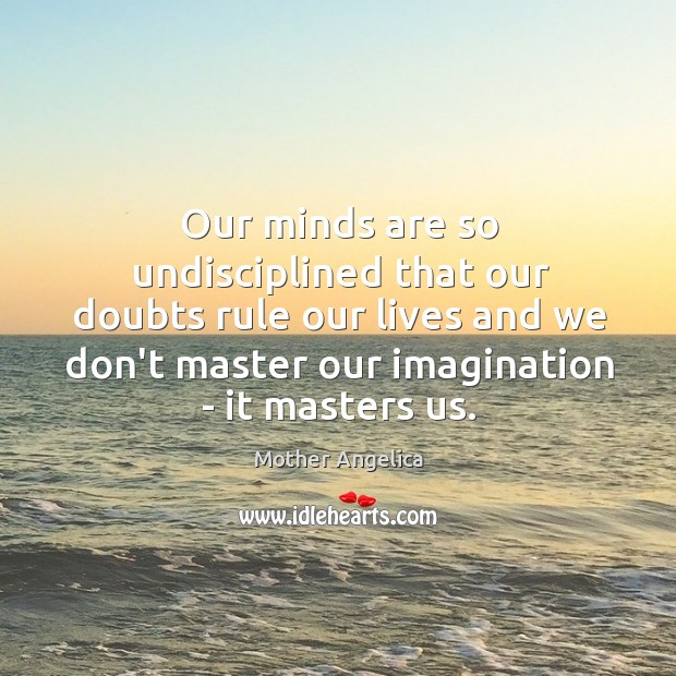 Our minds are so undisciplined that our doubts rule our lives and Mother Angelica Picture Quote