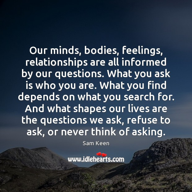 Our minds, bodies, feelings, relationships are all informed by our questions. What Sam Keen Picture Quote