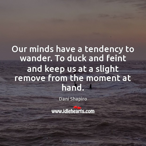 Our minds have a tendency to wander. To duck and feint and Dani Shapiro Picture Quote