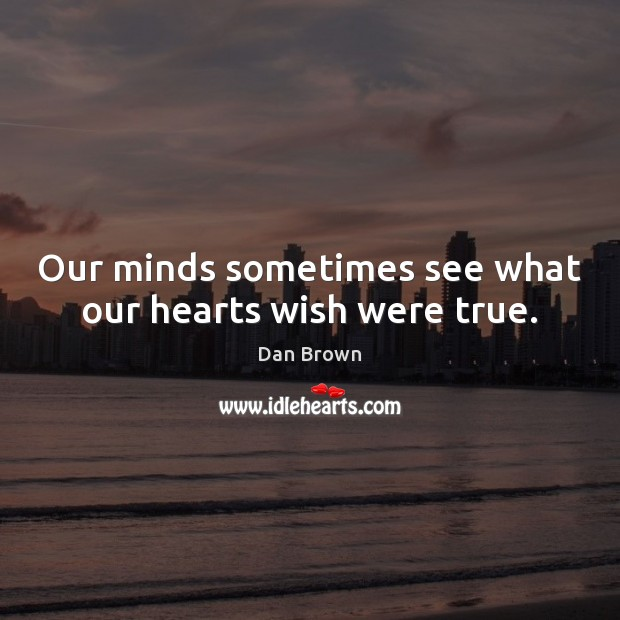 Image, Our minds sometimes see what our hearts wish were true.