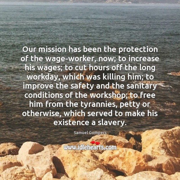 Our mission has been the protection of the wage-worker, now; to increase Samuel Gompers Picture Quote