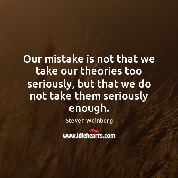 Our mistake is not that we take our theories too seriously, but Mistake Quotes Image