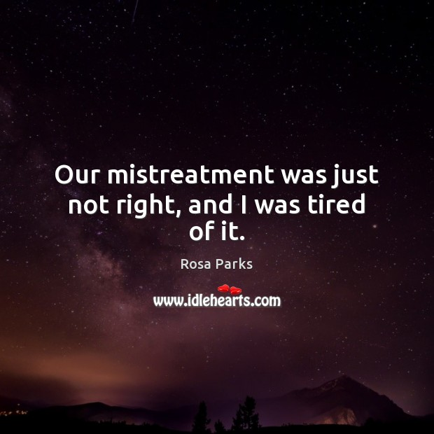 Our mistreatment was just not right, and I was tired of it. Rosa Parks Picture Quote