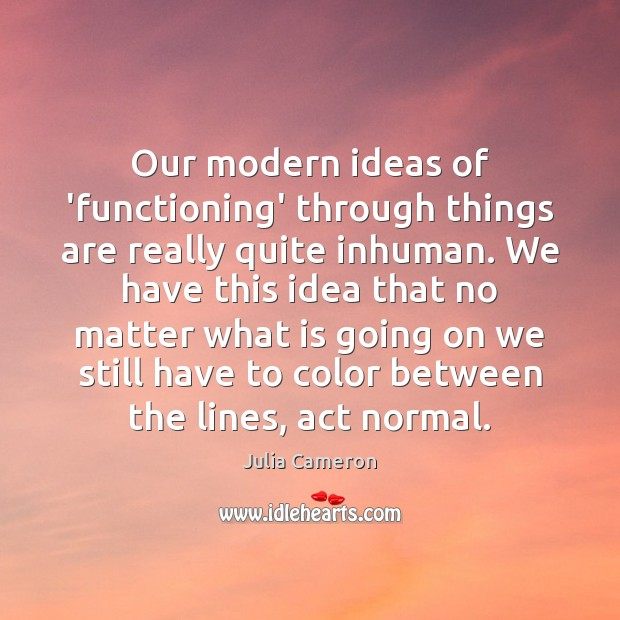 Our modern ideas of 'functioning' through things are really quite inhuman. We Julia Cameron Picture Quote