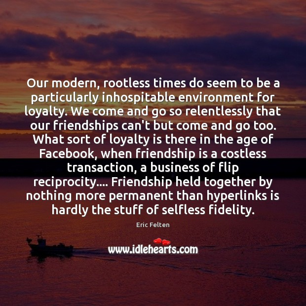 Our modern, rootless times do seem to be a particularly inhospitable environment Loyalty Quotes