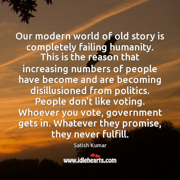 Our modern world of old story is completely failing humanity. This is Satish Kumar Picture Quote