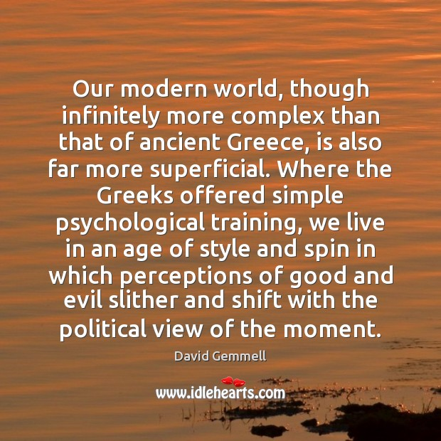 Our modern world, though infinitely more complex than that of ancient Greece, David Gemmell Picture Quote