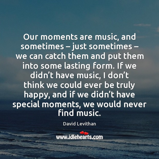 Our moments are music, and sometimes – just sometimes – we can catch them David Levithan Picture Quote