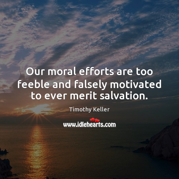 Our moral efforts are too feeble and falsely motivated to ever merit salvation. Image