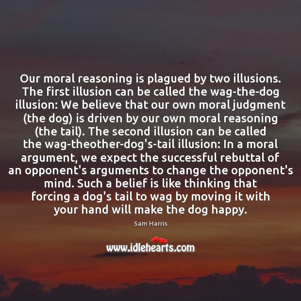 Our moral reasoning is plagued by two illusions. The first illusion can Belief Quotes Image