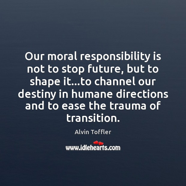 Our moral responsibility is not to stop future, but to shape it… Responsibility Quotes Image