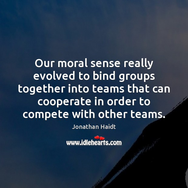 Our moral sense really evolved to bind groups together into teams that Cooperate Quotes Image