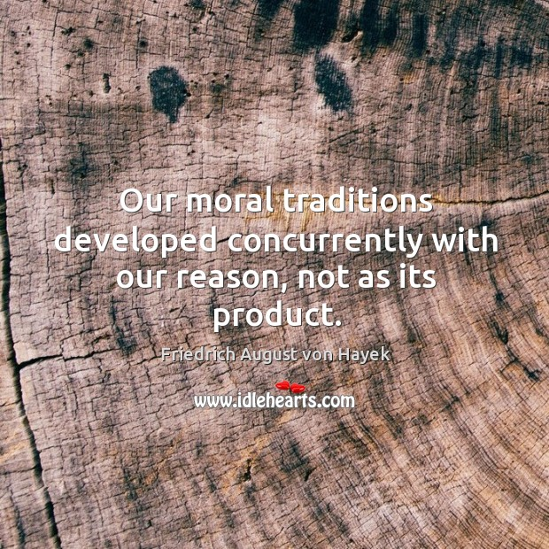 Our moral traditions developed concurrently with our reason, not as its product. Image