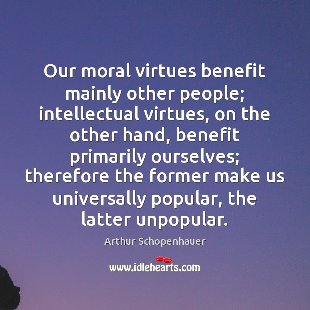 Our moral virtues benefit mainly other people; intellectual virtues, on the other Arthur Schopenhauer Picture Quote