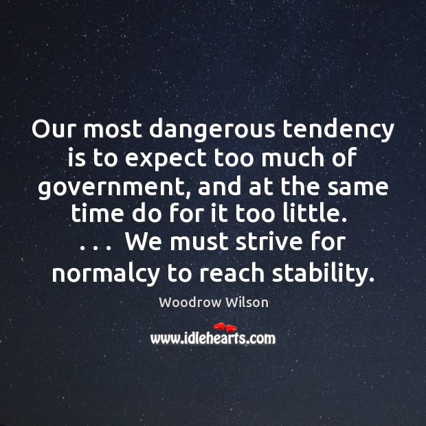 Our most dangerous tendency is to expect too much of government, and Woodrow Wilson Picture Quote