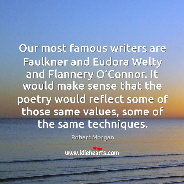 Our most famous writers are faulkner and eudora welty and flannery o'connor. It would make sense that Robert Morgan Picture Quote