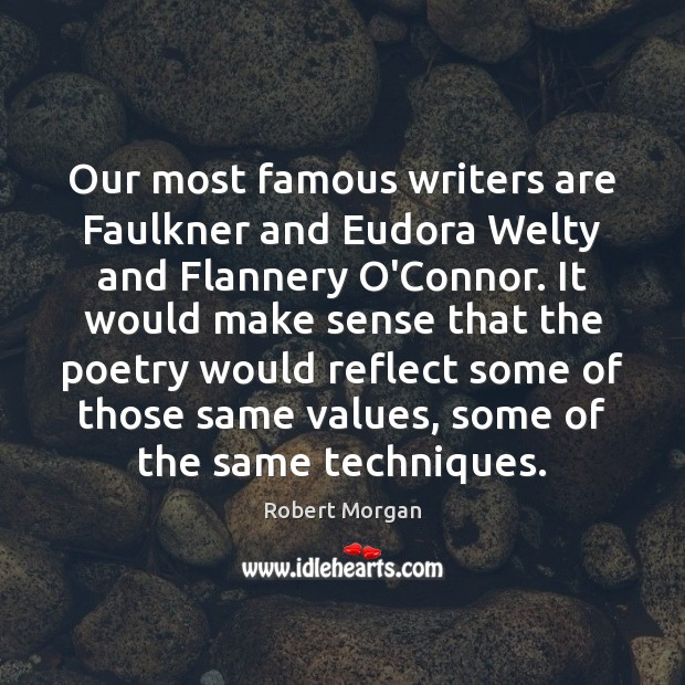 Our most famous writers are Faulkner and Eudora Welty and Flannery O'Connor. Robert Morgan Picture Quote