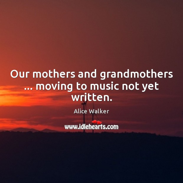 Image, Our mothers and grandmothers … moving to music not yet written.