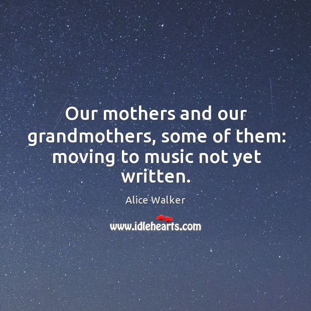 Image, Our mothers and our grandmothers, some of them: moving to music not yet written.
