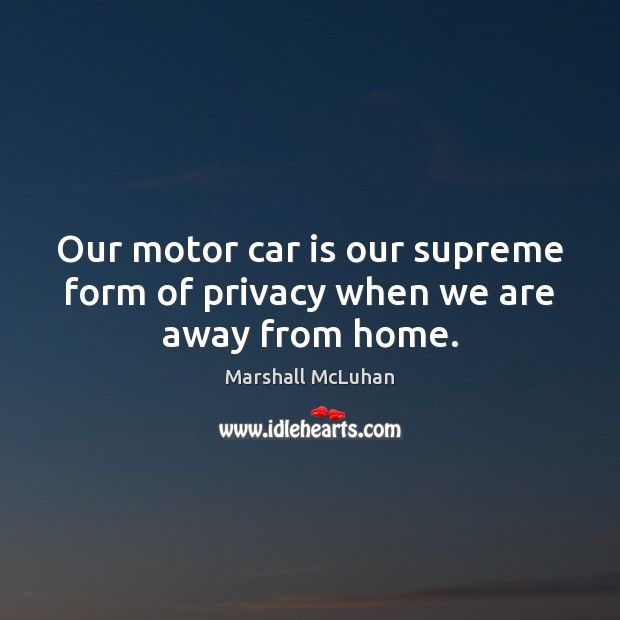 Our motor car is our supreme form of privacy when we are away from home. Car Quotes Image