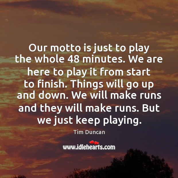 Our motto is just to play the whole 48 minutes. We are here Tim Duncan Picture Quote