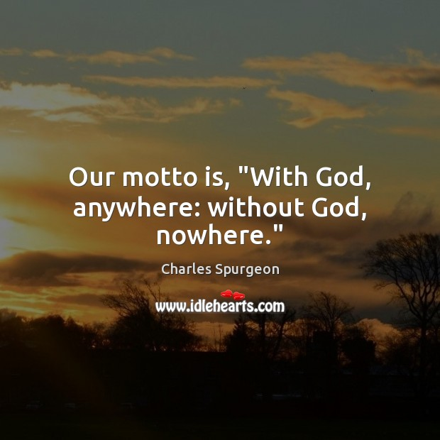 "Our motto is, ""With God, anywhere: without God, nowhere."" Charles Spurgeon Picture Quote"